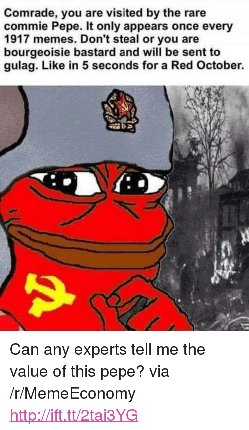 """Memes, Http, and Pepe: Comrade, you are visited by the rare  commie Pepe. It only appears once every  1917 memes. Don't steal or you are  bourgeoisie bastard and will be sent to  gulag. Like in 5 seconds for a Red October. <p>Can any experts tell me the value of this pepe? via /r/MemeEconomy <a href=""""http://ift.tt/2tai3YG"""">http://ift.tt/2tai3YG</a></p>"""