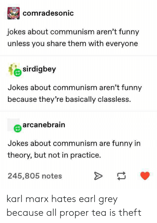 Karl: comradesonic  jokes about communism aren't funny  unless you share them with everyone  sirdigbey  Jokes about communism aren't funny  because they're basically classless.  arcanebrain  Jokes about communism are funny in  theory, but not in practice.  245,805 notes karl marx hates earl grey because all proper tea is theft