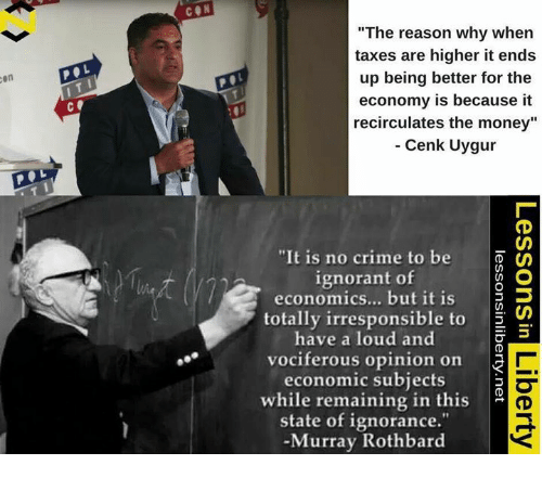 "Crime, Ignorant, and Memes: CON  ""The reason why when  taxes are higher it ends  up being better for the  9  9  en  economy is because it  recirculates the money""  Cenk Uygur  c.  ""It is no crime to be  ignorant of  economics... but it is D  totally irresponsible to S  have a loud and  vociferous opinion on  economic subjects  while remaining in this  state of ignorance.""  -Murray Rothbard"