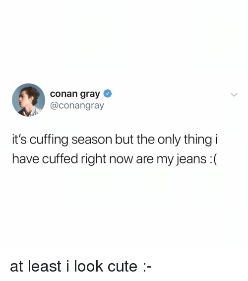 conan: conan gray  @conangray  it's cuffing season but the only thing i  have cuffed right now are my jeans :( at least i look cute :-