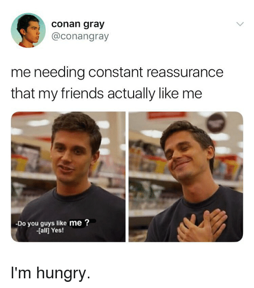 conan: conan gray  @conangray  me needing constant reassurance  that my friends actually like me  Do you guys like me ?  -[all Yes! I'm hungry.