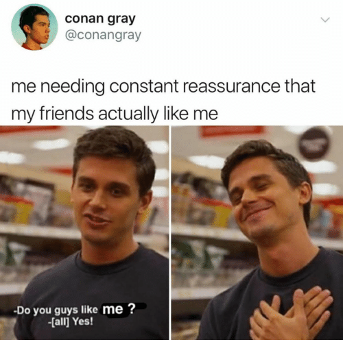 conan: conan gray  @conangray  me needing constant reassurance that  my friends actually like me  Do you guys like me?  -[all Yes!