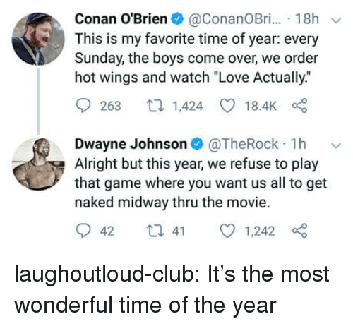 "conan: Conan O'Brien@ConanOBr. 18h  This is my favorite time of year: every  Sunday, the boys come over, we order  hot wings and watch ""Love Actually.""  9263 1,424 18.4K  Dwayne Johnson@TheRock 1h v  Alright but this year, we refuse to play  that game where you want us all to get  naked midway thru the movie.  042 t 41 01,242 laughoutloud-club:  It's the most wonderful time of the year"