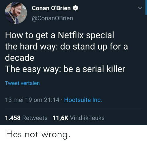 conan: Conan O'Brien  @ConanOBrien  How to get a Netflix special  the hard way: do stand up fora  decade  The easy way: be a serial killer  Tweet vrtalen  13 mei 19 om 21:14 Hootsuite Inc.  1.458 Retweets 11,6K Vind-ik-leuks Hes not wrong.