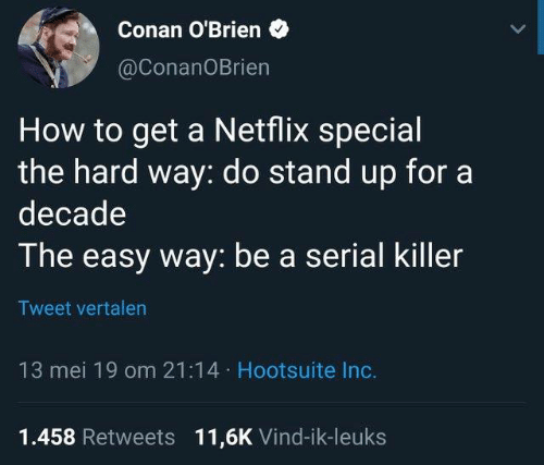 conan: Conan O'Brien  @ConanOBrien  How to get a Netflix special  the hard way: do stand up fora  decade  The easy way: be a serial killer  Tweet vertalen  13 mei 19 om 21:14 Hootsuite Inc.  1.458 Retweets 11,6K Vind-ik-leuks