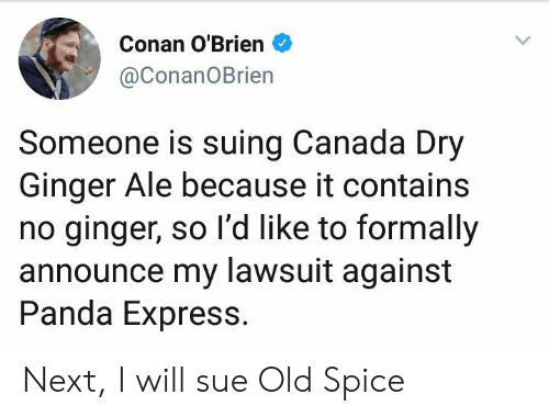old spice: Conan O'Brien  @ConanOBrien  Someone is suing Canada Dry  Ginger Ale because it contains  no ginger, so l'd like to formally  announce my lawsuit against  Panda Express. Next, I will sue Old Spice