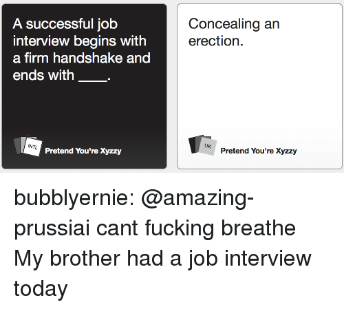 Intl: Concealing an  erection.  A successful job  interview begins with  a firm handshake and  ends with  INTL  UK  Pretend You're Xyzzy  Pretend You're Xyzzy bubblyernie:  @amazing-prussiai cant fucking breathe  My brother had a job interview today