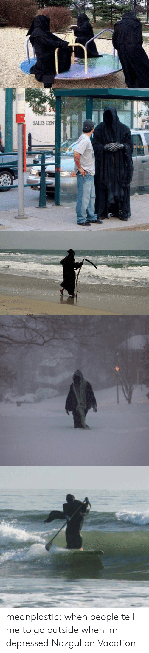 Tumblr, Blog, and Http: CoNdoMINIU  SALES CEN meanplastic:  when people tell me to go outside when im depressed  Nazgul on Vacation
