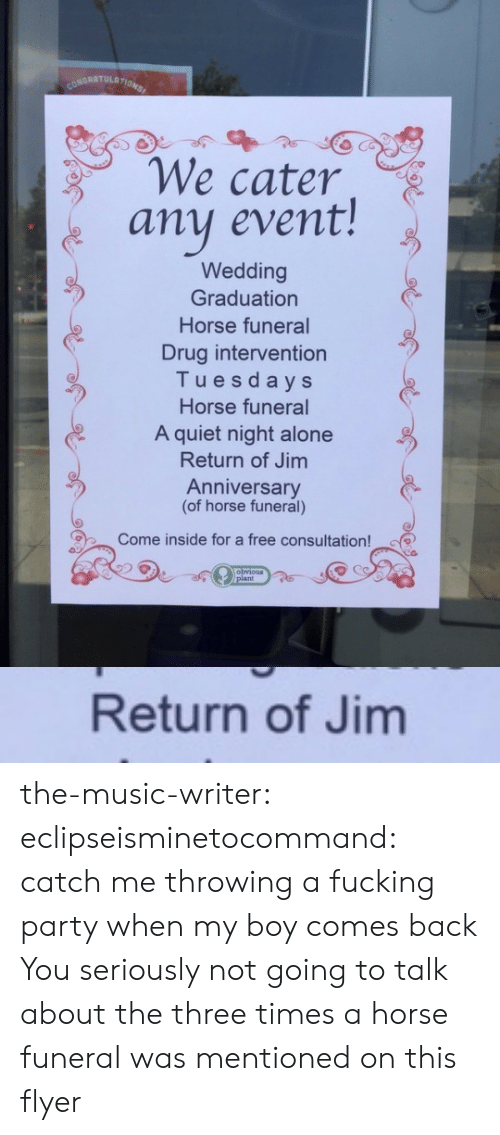Being Alone, Fucking, and Music: CONDRATULATIONS  We cater  any event!  Wedding  Graduation  Horse funeral  Drug intervention  Tuesdays  Horse funeral  A quiet night alone  Return of Jim  Anniversary  (of horse funeral)  Come inside for a free consultation!  obvious  /plant   Return of Jim the-music-writer: eclipseisminetocommand:  catch me throwing a fucking party when my boy comes back  You seriously not going to talk about the three times a horse funeral was mentioned on this flyer