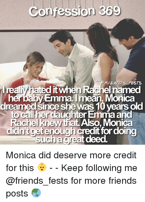 cet: Confession 369  FRIE.NDS FESTEs  realy hated it when Rachel named  herbaby EmmaImean, Monica  dreamed since she was 10 years old  to call her daughter Emma and  Rachel knew that Also, Monica  didnft cet enough credit for doing Monica did deserve more credit for this 👶 - - Keep following me @friends_fests for more friends posts 🌏