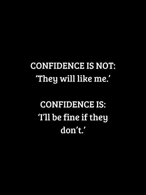 """Confidence, Will, and They: CONFIDENCE IS NOT:  They will like me.""""  CONFIDENCE IS:  T'll be fine if they  don't."""