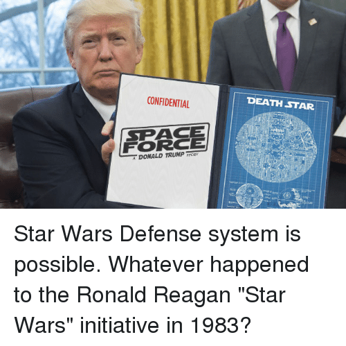 "Death Star, Donald Trump, and Star Wars: CONFIDENTIAL  DEATH STAR  SPACE  FORCE  DONALD TRUMP Star Wars Defense system is possible. Whatever happened to the Ronald Reagan ""Star Wars"" initiative in 1983?"