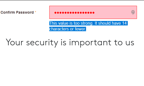 Fewer: Confirm Password  This value is too strong. It should have 14  characters or fewer Your security is important to us