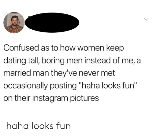 """Confused, Dating, and Instagram: Confused as to how women keep  dating tall, boring men instead of me, a  married man they've never met  occasionally posting """"haha looks fun""""  on their instagram pictures haha looks fun"""