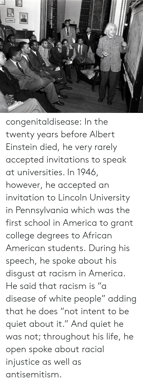 "Albert Einstein, America, and College: congenitaldisease:  In the twenty years before Albert Einstein died, he very rarely accepted invitations to speak at universities. In 1946, however, he accepted an invitation to Lincoln University in Pennsylvania which was the first school in America to grant college degrees to African American students. During his speech, he spoke about his disgust at racism in America. He said that racism is ""a disease of white people"" adding that he does ""not intent to be quiet about it."" And quiet he was not; throughout his life, he open spoke about racial injustice as well as antisemitism."
