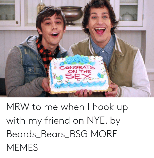 Dank, Memes, and Mrw: CONGRATS MRW to me when I hook up with my friend on NYE. by Beards_Bears_BSG MORE MEMES