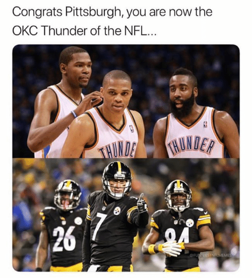 Nfl, Okc Thunder, and Pittsburgh: Congrats Pittsburgh, you are now the  OKC Thunder of the NFL...  26  ME