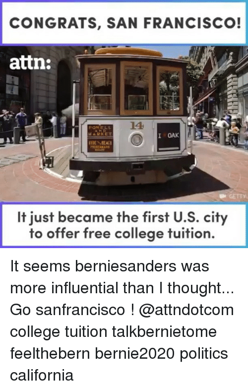 Politeism: CONGRATS, SAN FRANCISCO!  attn:  LA  I OAK  BEAN  It just became the first U.S. city  to offer free college tuition. It seems berniesanders was more influential than I thought... Go sanfrancisco ! @attndotcom college tuition talkbernietome feelthebern bernie2020 politics california