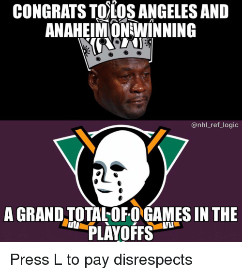 Logic, Memes, and National Hockey League (NHL): CONGRATS TOTOSANGELES AND  ANAHEIMONWINNING  @nhl_ref_logic  A GRAND TOTAL OF O GAMES IN THE  PLAYOFFS  uI Press L to pay disrespects