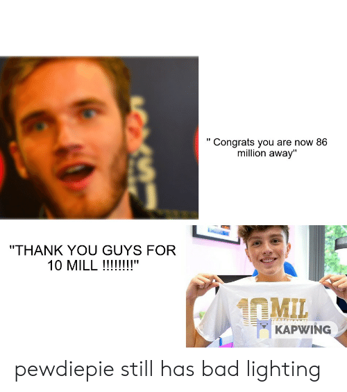 "Bad, Thank You, and Lighting: Congrats you are now 86  million away""  ""THANK YOU GUYS FOR  10 MILL!!!!!!!""  OMIL  MORCH  KAPWING pewdiepie still has bad lighting"