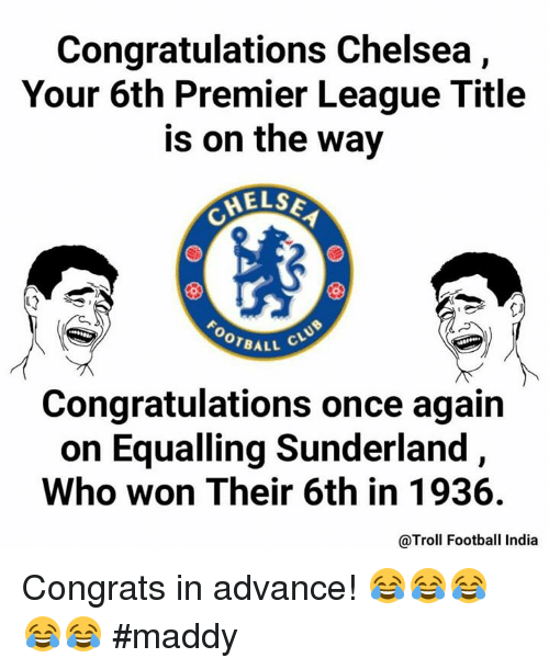 Maddi: Congratulations Chelsea  Your 6th Premier League Title  is on the way  MELSE  OOTBALL  Congratulations once again  on Equalling Sunderland,  Who won Their 6th in 1936.  @Troll Football India Congrats in advance! 😂😂😂😂😂  #maddy