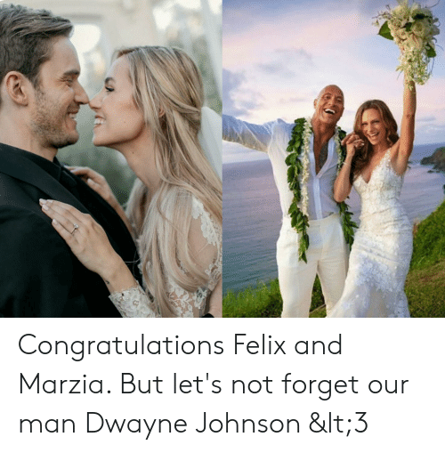 Dwayne Johnson, Congratulations, and Man: Congratulations Felix and Marzia. But let's not forget our man Dwayne Johnson <3