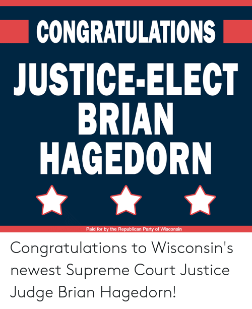 Supreme Court: CONGRATULATIONS  JUSTICE-ELECT  BRIAN  HAGEDORN  Paid for by the Republican Party of Wisconsin Congratulations to Wisconsin's newest Supreme Court Justice Judge Brian Hagedorn!