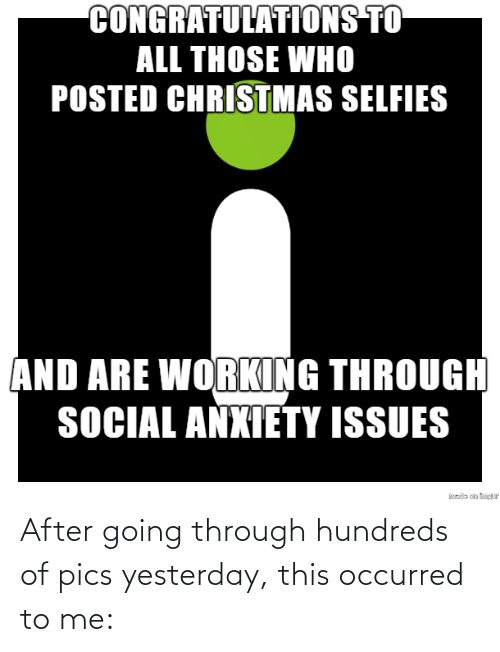 issues: CONGRATULATIONS TO  ALL THOSE WHO  POSTED CHRISTMAS SELFIES  AND ARE WORKING THROUGH  SOCIAL ANXIETY ISSUES  sde on tP After going through hundreds of pics yesterday, this occurred to me: