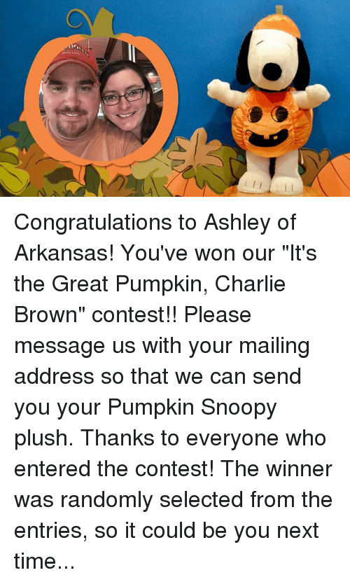 "Charlie, Memes, and Arkansas: Congratulations to Ashley of Arkansas! You've won our ""It's the Great Pumpkin, Charlie Brown"" contest!! Please message us with your mailing address so that we can send you your Pumpkin Snoopy plush.  Thanks to everyone who entered the contest! The winner was randomly selected from the entries, so it could be you next time..."