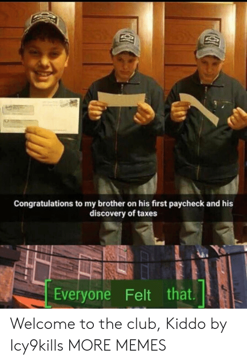 paycheck: Congratulations to my brother on his first paycheck and his  discovery of taxes  Everyone Felt that Welcome to the club, Kiddo by Icy9kills MORE MEMES