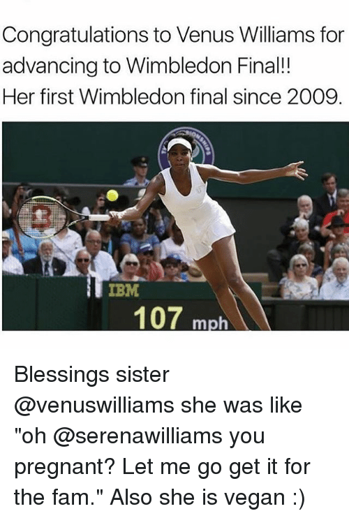 "ibm: Congratulations to Venus Williams for  advancing to Wimbledon Final!!  Her first Wimbledon final since 2009  IBM  107 m Blessings sister @venuswilliams she was like ""oh @serenawilliams you pregnant? Let me go get it for the fam."" Also she is vegan :)"