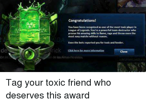 Memes, 🤖, and League of Legend: Congratulations!  You have been recognledas one of the mont toxk player  League of Legends You're a  eam destructor who  proove his amazing to fame, race and throw even the  most easy matchs without teason.  for toxic and feeder.  Even the bott reported you  Close Tag your toxic friend who deserves this award