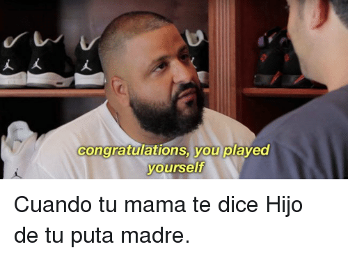 puta madre: congratulations you played  yourself Cuando tu mama te dice Hijo de tu puta madre.