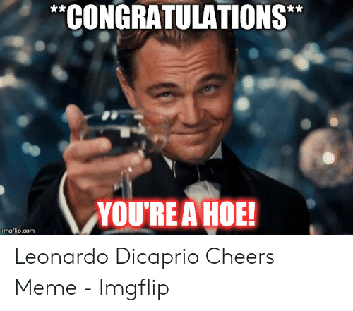 Dicaprio Cheers: CONGRATULATIONS  YOU'RE A HOE!  imgflip.com Leonardo Dicaprio Cheers Meme - Imgflip