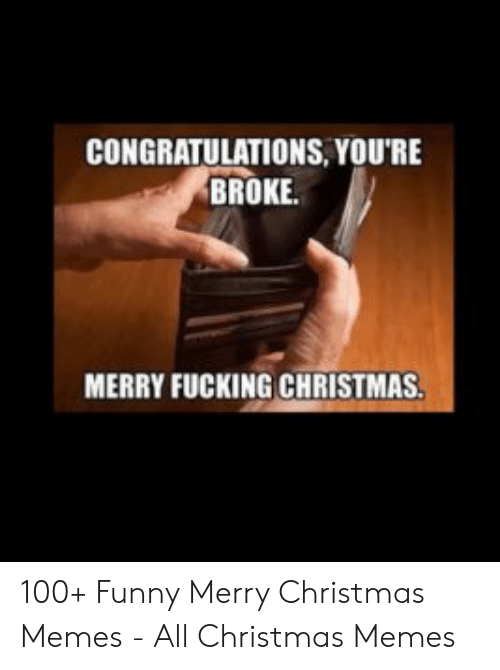 Christmas, Fucking, and Funny: CONGRATULATIONS,YOU'RE  BROKE.  MERRY FUCKING CHRISTMAS 100+ Funny Merry Christmas Memes - All Christmas Memes