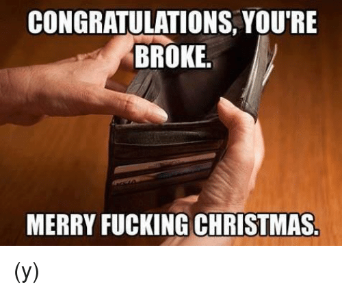 christmas fucking and memes congratulations youre broke merry fucking