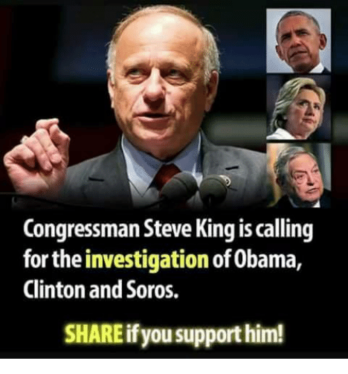 Obama Clinton: Congressman Steve King is calling  for the investigation of Obama,  Clinton and Soros.  SHARE if you support him!