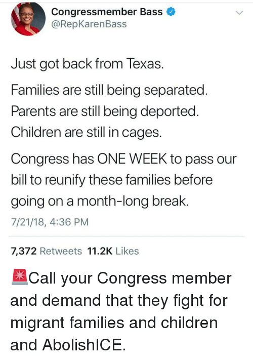 Children, Memes, and Parents: Congressmember Bass  @RepKarenBass  Just got back from Texas  Families are still being separated  Parents are still being deported  Children are still in cages  Congress has ONE WEEK to pass our  bill to reunify these families before  going on a month-long break.  7/21/18, 4:36 PM  7,372 Retweets 11.2K Likes 🚨Call your Congress member and demand that they fight for migrant families and children and AbolishICE.
