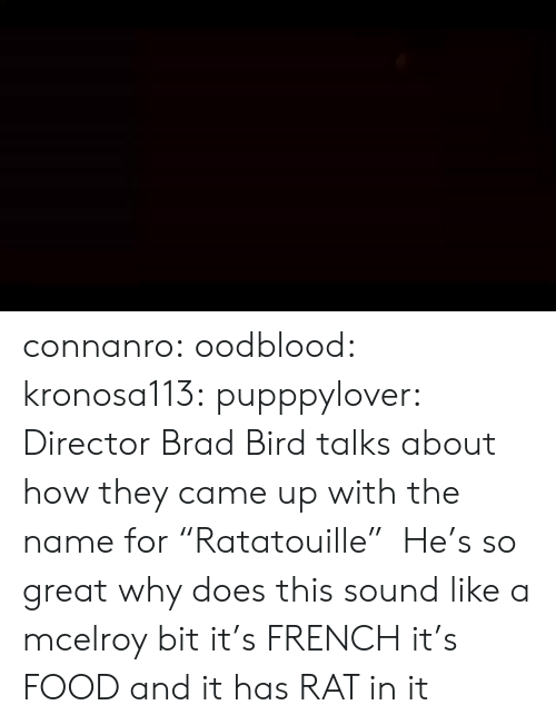 """director: connanro: oodblood:  kronosa113:  pupppylover: Director Brad Bird talks about how they came up with the name for""""Ratatouille"""" He's so great   why does this sound like a mcelroy bit   it's  FRENCH  it's  FOOD  and it has  RAT  in it"""