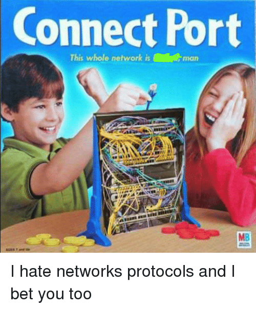 I Bet, Bet, and Network: Connect Port  This whole network isman  MB I hate networks protocols and I bet you too