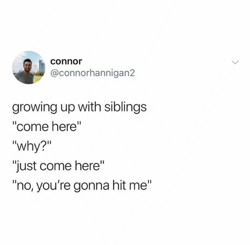 "Growing Up, Relationships, and Why: connor  @connorhannigan2  growing up with siblings  ""come here  ""why?""  ""just come here""  ""no, you're gonna hit me"""