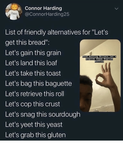 "yeast: Connor Harding  @ConnorHarding25  Thice  List of friendly alternatives for ""Let's  get this bread"".  Let's gain this grain  Let's land this loaf  Let's take this toast  Let's bag this baguette  Let's retrieve this roll  Let's cop this crust  Let's snag this sourdough  Let's yeet this yeast  Let's grab this gluten  ccuire Ethese"