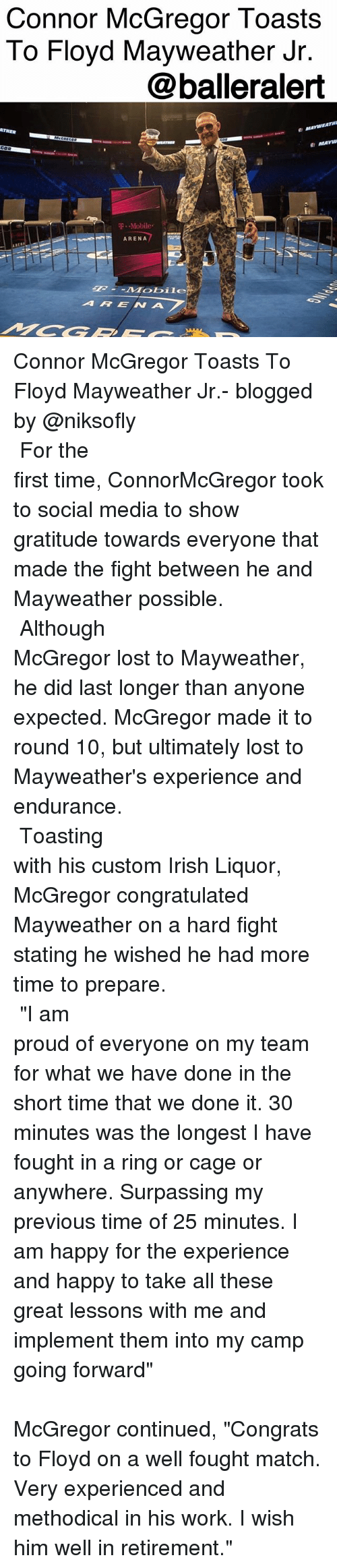 "Floyd Mayweather, Irish, and Mayweather: Connor McGregor Toasts  To Floyd Mayweather Jr  @balleralert  ATHER  T .-Mobile.  ARENA  ARENA Connor McGregor Toasts To Floyd Mayweather Jr.- blogged by @niksofly ⠀⠀⠀⠀⠀⠀⠀⠀⠀⠀⠀⠀⠀⠀⠀⠀⠀⠀⠀⠀⠀⠀⠀⠀⠀⠀⠀⠀⠀⠀⠀⠀⠀⠀⠀⠀ For the first time, ConnorMcGregor took to social media to show gratitude towards everyone that made the fight between he and Mayweather possible. ⠀⠀⠀⠀⠀⠀⠀⠀⠀⠀⠀⠀⠀⠀⠀⠀⠀⠀⠀⠀⠀⠀⠀⠀⠀⠀⠀⠀⠀⠀⠀⠀⠀⠀⠀⠀ Although McGregor lost to Mayweather, he did last longer than anyone expected. McGregor made it to round 10, but ultimately lost to Mayweather's experience and endurance. ⠀⠀⠀⠀⠀⠀⠀⠀⠀⠀⠀⠀⠀⠀⠀⠀⠀⠀⠀⠀⠀⠀⠀⠀⠀⠀⠀⠀⠀⠀⠀⠀⠀⠀⠀⠀ Toasting with his custom Irish Liquor, McGregor congratulated Mayweather on a hard fight stating he wished he had more time to prepare. ⠀⠀⠀⠀⠀⠀⠀⠀⠀⠀⠀⠀⠀⠀⠀⠀⠀⠀⠀⠀⠀⠀⠀⠀⠀⠀⠀⠀⠀⠀⠀⠀⠀⠀⠀⠀ ""I am proud of everyone on my team for what we have done in the short time that we done it. 30 minutes was the longest I have fought in a ring or cage or anywhere. Surpassing my previous time of 25 minutes. I am happy for the experience and happy to take all these great lessons with me and implement them into my camp going forward"" ⠀⠀⠀⠀⠀⠀⠀⠀⠀⠀⠀⠀⠀⠀⠀⠀⠀⠀⠀⠀⠀⠀⠀⠀⠀⠀⠀⠀⠀⠀⠀⠀⠀⠀⠀⠀ McGregor continued, ""Congrats to Floyd on a well fought match. Very experienced and methodical in his work. I wish him well in retirement."""