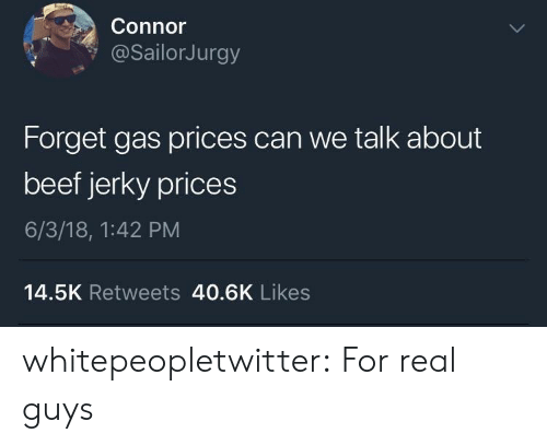 beef jerky: Connor  @sailorJurgy  Forget gas prices can we talk about  beef jerky prices  6/3/18, 1:42 PM  14.5K Retweets 40.6K Likes whitepeopletwitter:  For real guys