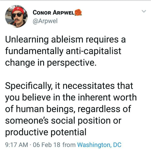 Requires: CONOR ARPWELO  @Arpwel  Unlearning ableism requires a  fundamentally anti-capitalist  change in perspective.  Specifically, it necessitates that  you believe in the inherent worth  of human beings, regardless of  someone's social position or  productive potential  9:17 AM · 06 Feb 18 from Washington, DC