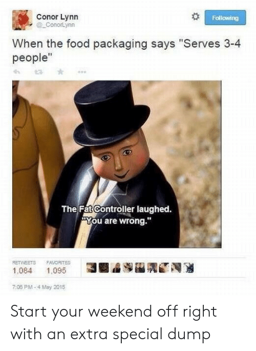 """controller: Conor Lynn  ConorLynn  Following  When the food packaging says """"Serves 3-4  people""""  The Fat Controller laughed.  You are wrong.""""  RETWEETS  FAVORITES  N  3  1,095  1.084  7:08 PM-4 May 2015 Start your weekend off right with an extra special dump"""