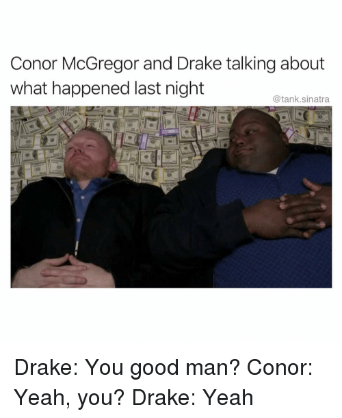Conor McGregor, Drake, and Funny: Conor McGregor and Drake talking about  what happened last night  @tank.sinatra Drake: You good man? Conor: Yeah, you? Drake: Yeah