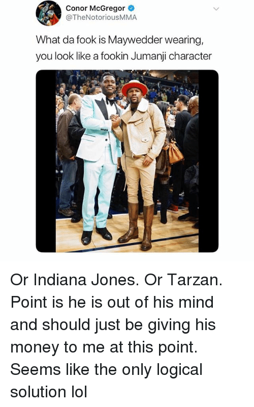Conor McGregor, Funny, and Lol: Conor McGregor  @TheNotoriousMMA  What da fook is Maywedder wearing,  you look like a fookin Jumanji character Or Indiana Jones. Or Tarzan. Point is he is out of his mind and should just be giving his money to me at this point. Seems like the only logical solution lol