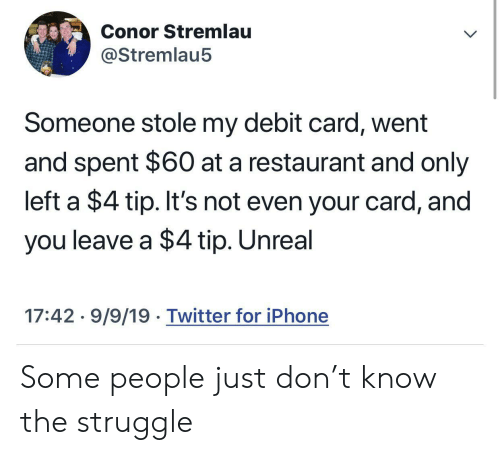Iphone, Struggle, and Twitter: Conor Stremlau  @Stremlau5  Someone stole my debit card, went  and spent $60 at a restaurant and only  left a $4 tip. It's not even your card, and  you leave a $4 tip. Unreal  17:42 9/9/19 Twitter for iPhone Some people just don't know the struggle