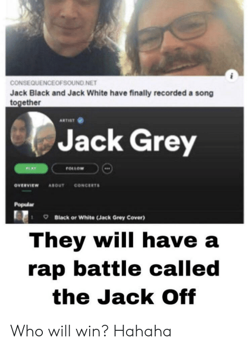 Rap battle: CONSEQUENCEOFSOUND NET  Jack Black and Jack White have finally recorded a song  together  ARTIST  Jack Grey  FOLLOW  PLAY  CONCERTS  ονευνιεw  ABOUT  Popular  Black or White (Jack Grey Cover)  They will have a  rap battle called  the Jack Off Who will win? Hahaha